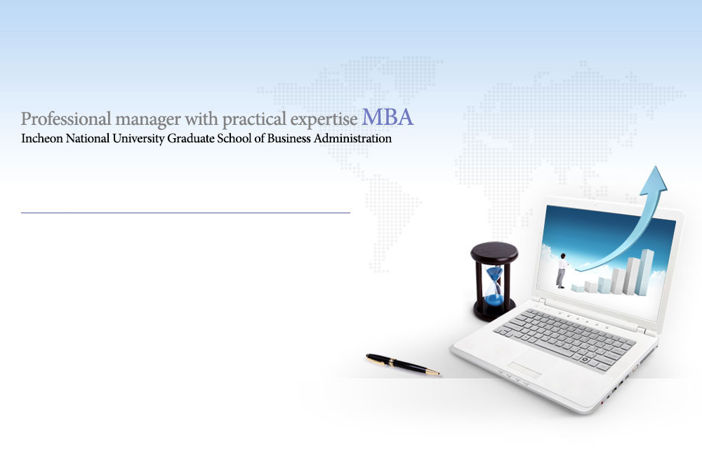 Professional manager with practical expertise MBA Incheon National University Graduate School of Business Administration
